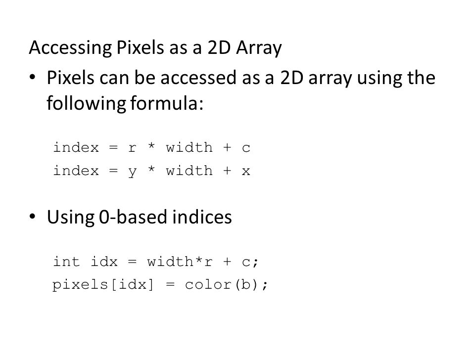 Accessing Pixels as a 2D Array Pixels can be accessed as a 2D array using the following formula: index = r * width + c index = y * width + x Using 0-based indices int idx = width*r + c; pixels[idx] = color(b);