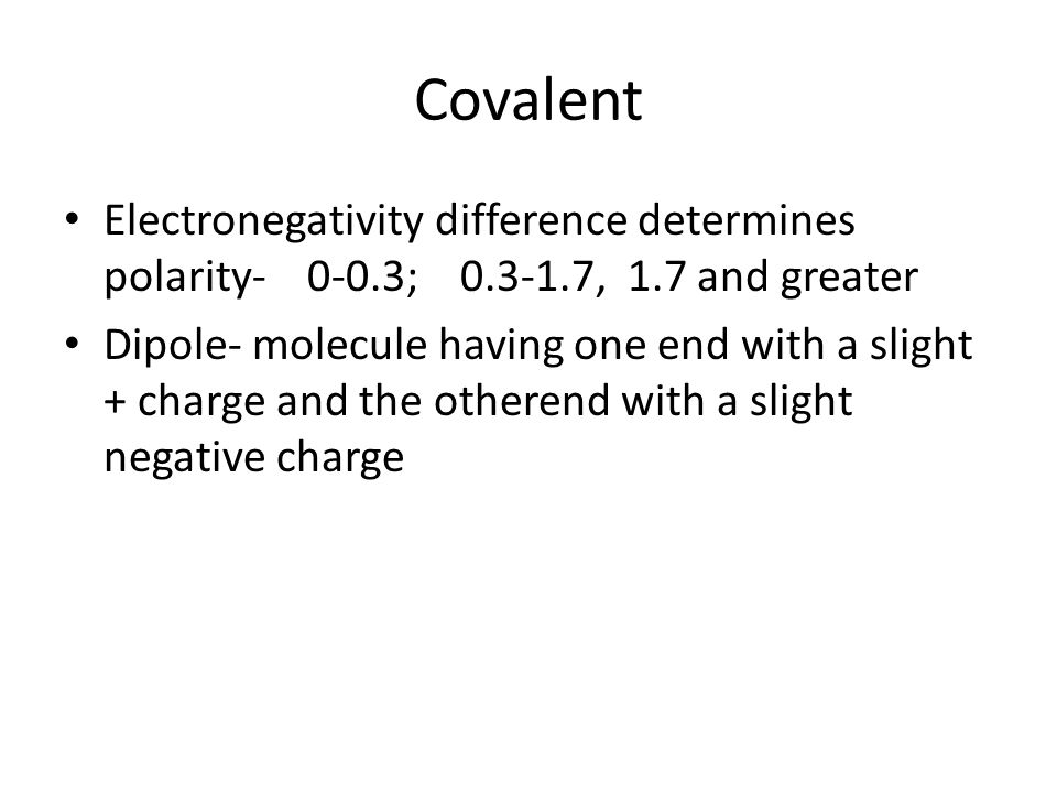 Covalent Electronegativity difference determines polarity- 0-0.3; 0.3-1.7, 1.7 and greater Dipole- molecule having one end with a slight + charge and the otherend with a slight negative charge