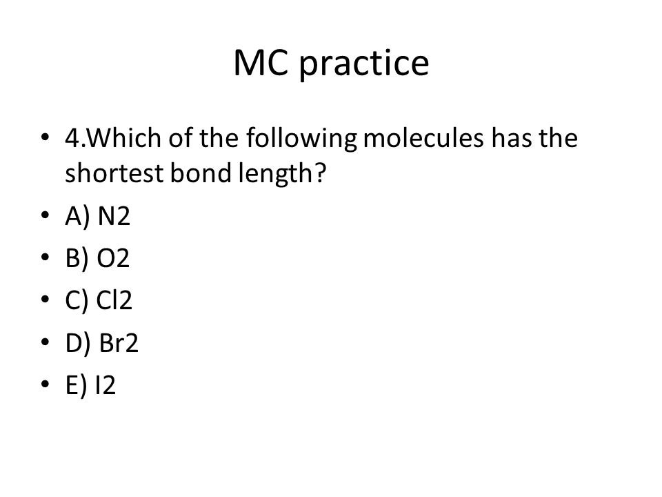 MC practice 4.Which of the following molecules has the shortest bond length.