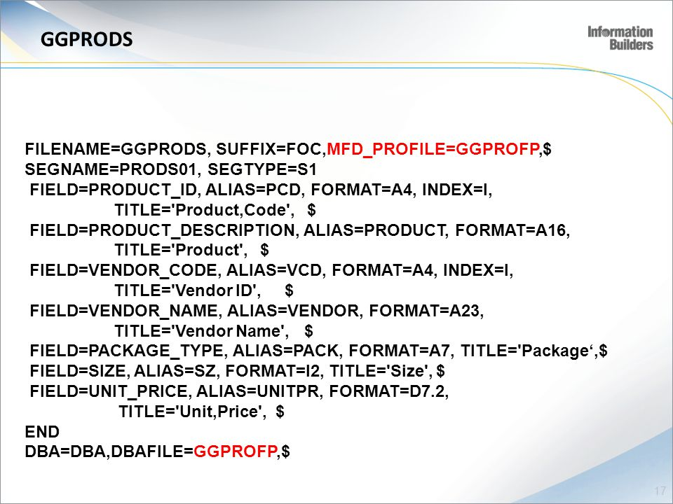 GGPRODS FILENAME=GGPRODS, SUFFIX=FOC,MFD_PROFILE=GGPROFP,$ SEGNAME=PRODS01, SEGTYPE=S1 FIELD=PRODUCT_ID, ALIAS=PCD, FORMAT=A4, INDEX=I, TITLE= Product,Code , $ FIELD=PRODUCT_DESCRIPTION, ALIAS=PRODUCT, FORMAT=A16, TITLE= Product , $ FIELD=VENDOR_CODE, ALIAS=VCD, FORMAT=A4, INDEX=I, TITLE= Vendor ID , $ FIELD=VENDOR_NAME, ALIAS=VENDOR, FORMAT=A23, TITLE= Vendor Name , $ FIELD=PACKAGE_TYPE, ALIAS=PACK, FORMAT=A7, TITLE= Package',$ FIELD=SIZE, ALIAS=SZ, FORMAT=I2, TITLE= Size , $ FIELD=UNIT_PRICE, ALIAS=UNITPR, FORMAT=D7.2, TITLE= Unit,Price , $ END DBA=DBA,DBAFILE=GGPROFP,$ 17