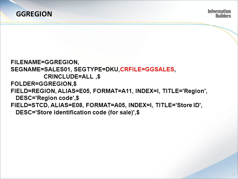 GGREGION FILENAME=GGREGION, SEGNAME=SALES01, SEGTYPE=DKU,CRFILE=GGSALES, CRINCLUDE=ALL,$ FOLDER=GGREGION,$ FIELD=REGION, ALIAS=E05, FORMAT=A11, INDEX=I, TITLE= Region , DESC= Region code ,$ FIELD=STCD, ALIAS=E08, FORMAT=A05, INDEX=I, TITLE= Store ID , DESC= Store identification code (for sale) ,$ 18