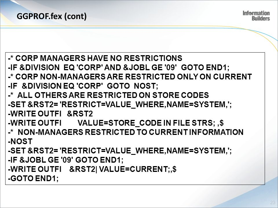 GGPROF.fex (cont) -* CORP MANAGERS HAVE NO RESTRICTIONS -IF &DIVISION EQ CORP AND &JOBL GE 09 GOTO END1; -* CORP NON-MANAGERS ARE RESTRICTED ONLY ON CURRENT -IF &DIVISION EQ CORP GOTO NOST; -* ALL OTHERS ARE RESTRICTED ON STORE CODES -SET &RST2= RESTRICT=VALUE_WHERE,NAME=SYSTEM, ; -WRITE OUTFI &RST2 -WRITE OUTFI VALUE=STORE_CODE IN FILE STRS;,$ -* NON-MANAGERS RESTRICTED TO CURRENT INFORMATION -NOST -SET &RST2= RESTRICT=VALUE_WHERE,NAME=SYSTEM, ; -IF &JOBL GE 09 GOTO END1; -WRITE OUTFI &RST2| VALUE=CURRENT;,$ -GOTO END1; 23