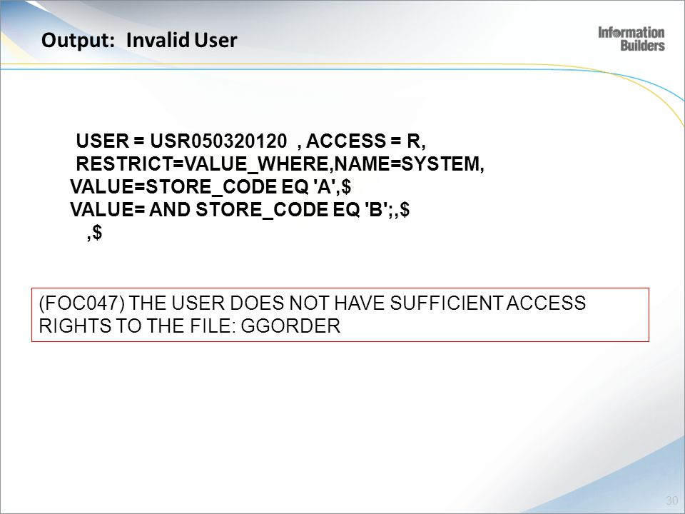 Output: Invalid User USER = USR050320120, ACCESS = R, RESTRICT=VALUE_WHERE,NAME=SYSTEM, VALUE=STORE_CODE EQ A ,$ VALUE= AND STORE_CODE EQ B ;,$,$ (FOC047) THE USER DOES NOT HAVE SUFFICIENT ACCESS RIGHTS TO THE FILE: GGORDER 30