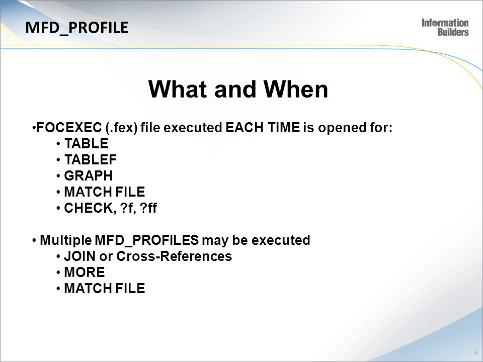 4 MFD_PROFILE What and When FOCEXEC (.fex) file executed EACH TIME is opened for: TABLE TABLEF GRAPH MATCH FILE CHECK, f, ff Multiple MFD_PROFILES may be executed JOIN or Cross-References MORE MATCH FILE
