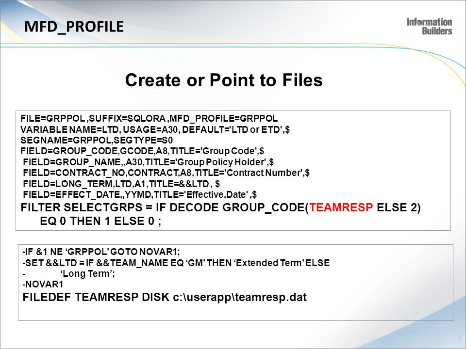 Create or Point to Files FILE=GRPPOL,SUFFIX=SQLORA,MFD_PROFILE=GRPPOL VARIABLE NAME=LTD, USAGE=A30, DEFAULT= LTD or ETD ,$ SEGNAME=GRPPOL,SEGTYPE=S0 FIELD=GROUP_CODE,GCODE,A8,TITLE= Group Code ,$ FIELD=GROUP_NAME,,A30,TITLE= Group Policy Holder ,$ FIELD=CONTRACT_NO,CONTRACT,A8,TITLE= Contract Number ,$ FIELD=LONG_TERM,LTD,A1,TITLE=&&LTD, $ FIELD=EFFECT_DATE,,YYMD,TITLE= Effective,Date ,$ FILTER SELECTGRPS = IF DECODE GROUP_CODE(TEAMRESP ELSE 2) EQ 0 THEN 1 ELSE 0 ; -IF &1 NE 'GRPPOL' GOTO NOVAR1; -SET &&LTD = IF &&TEAM_NAME EQ 'GM' THEN 'Extended Term' ELSE - 'Long Term'; -NOVAR1 FILEDEF TEAMRESP DISK c:\userapp\teamresp.dat 7 MFD_PROFILE