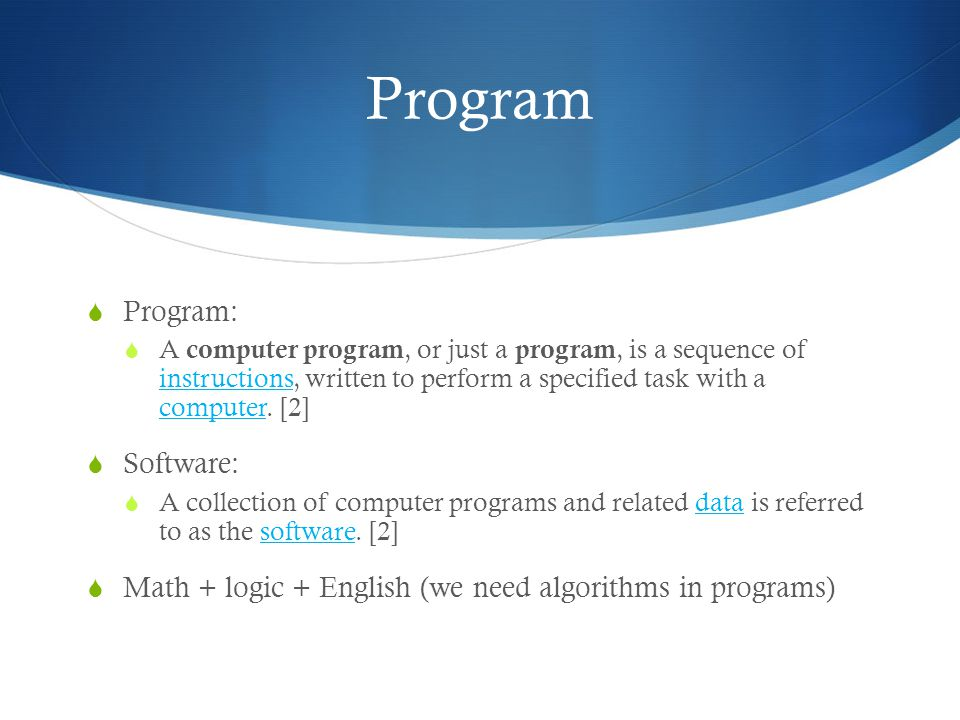 Program  Program:  A computer program, or just a program, is a sequence of instructions, written to perform a specified task with a computer.