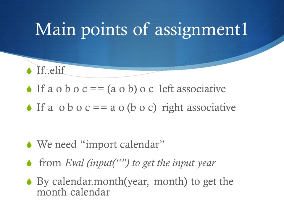 Main points of assignment1  If..elif  If a o b o c == (a o b) o c left associative  If a o b o c == a o (b o c) right associative  We need import calendar  from Eval (input( ) to get the input year  By calendar.month(year, month) to get the month calendar