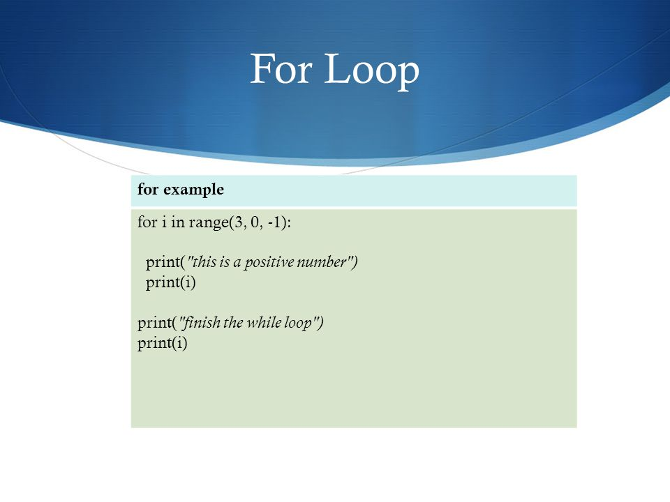 For Loop for example for i in range(3, 0, -1): print( this is a positive number ) print(i) print( finish the while loop ) print(i)