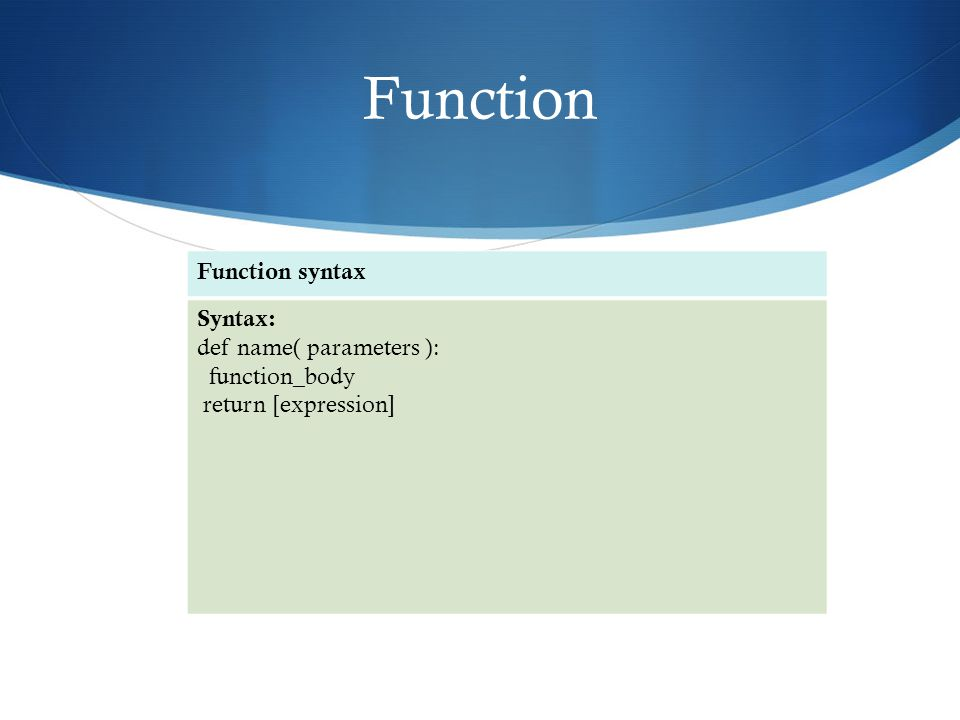 Function Function syntax Syntax: def name( parameters ): function_body return [expression]