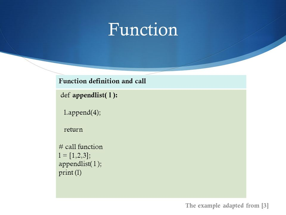 Function The example adapted from [3] Function definition and call def appendlist( l ): l.append(4); return # call function l = [1,2,3]; appendlist( l ); print (l)