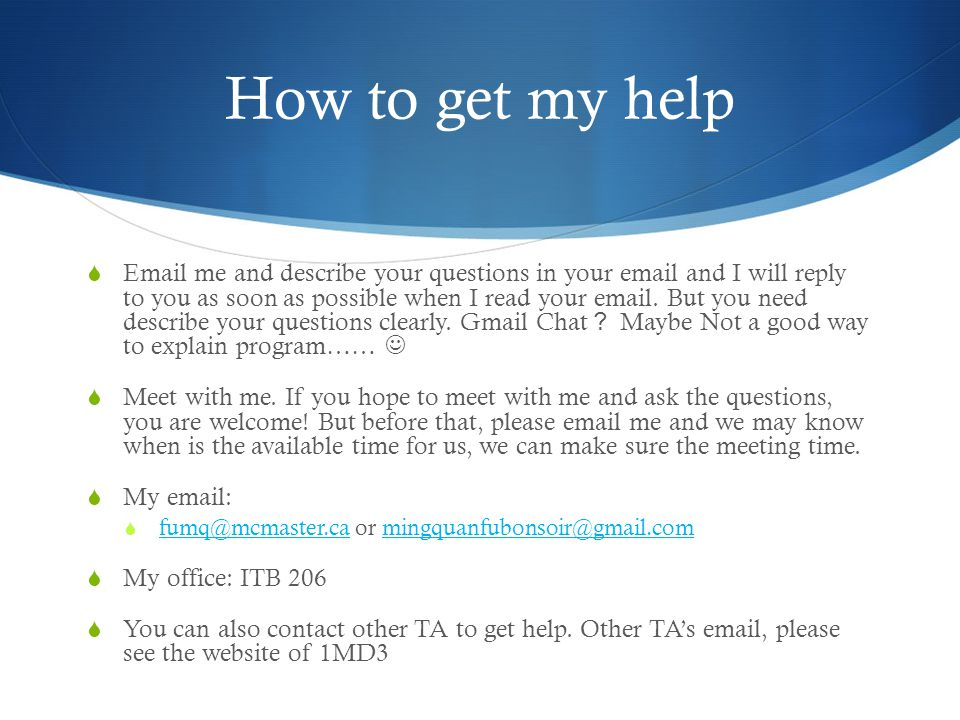 How to get my help  Email me and describe your questions in your email and I will reply to you as soon as possible when I read your email.