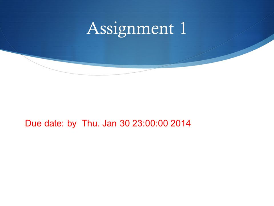 Assignment 1 Due date: by Thu. Jan 30 23:00:00 2014