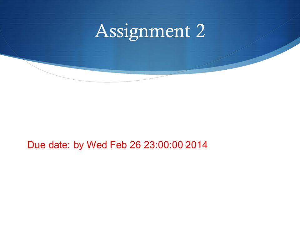 Assignment 2 Due date: by Wed Feb 26 23:00:00 2014