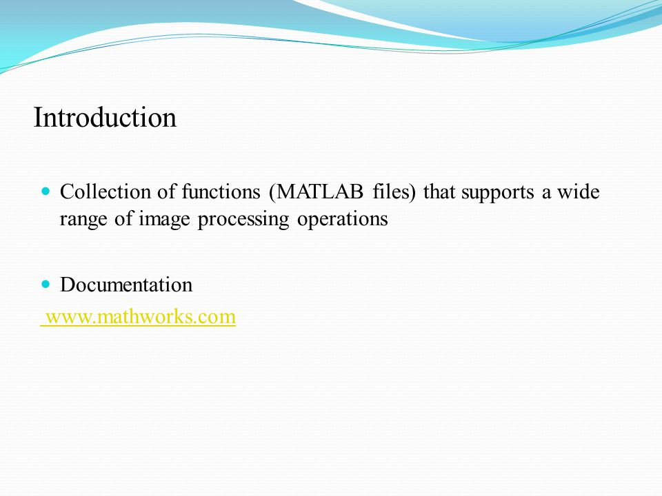 Introduction Collection of functions (MATLAB files) that supports a wide range of image processing operations Documentation www.mathworks.com