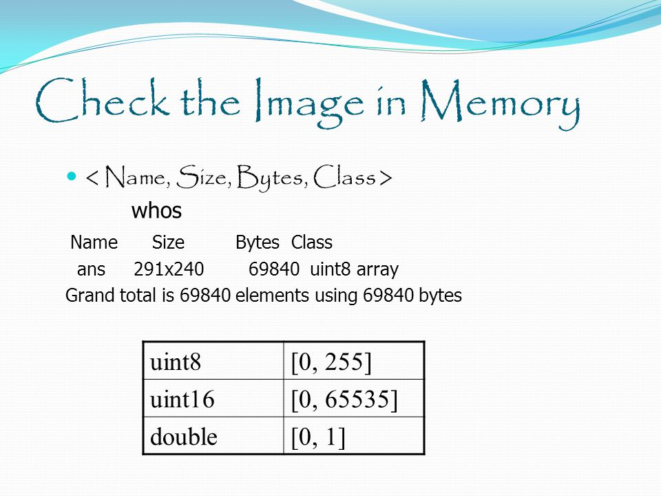 Check the Image in Memory whos Name Size Bytes Class ans 291x240 69840 uint8 array Grand total is 69840 elements using 69840 bytes uint8[0, 255] uint16[0, 65535] double[0, 1]