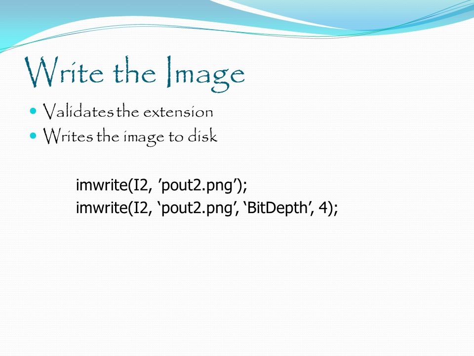 Write the Image Validates the extension Writes the image to disk imwrite(I2, 'pout2.png'); imwrite(I2, 'pout2.png', 'BitDepth', 4);