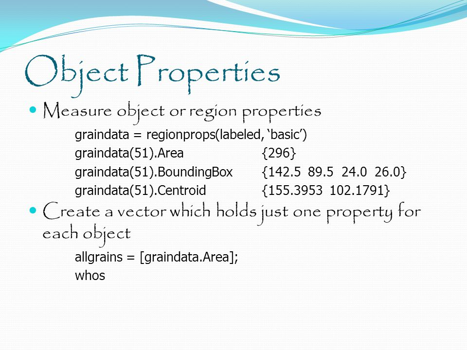 Object Properties Measure object or region properties graindata = regionprops(labeled, 'basic') graindata(51).Area{296} graindata(51).BoundingBox{142.5 89.5 24.0 26.0} graindata(51).Centroid{155.3953 102.1791} Create a vector which holds just one property for each object allgrains = [graindata.Area]; whos