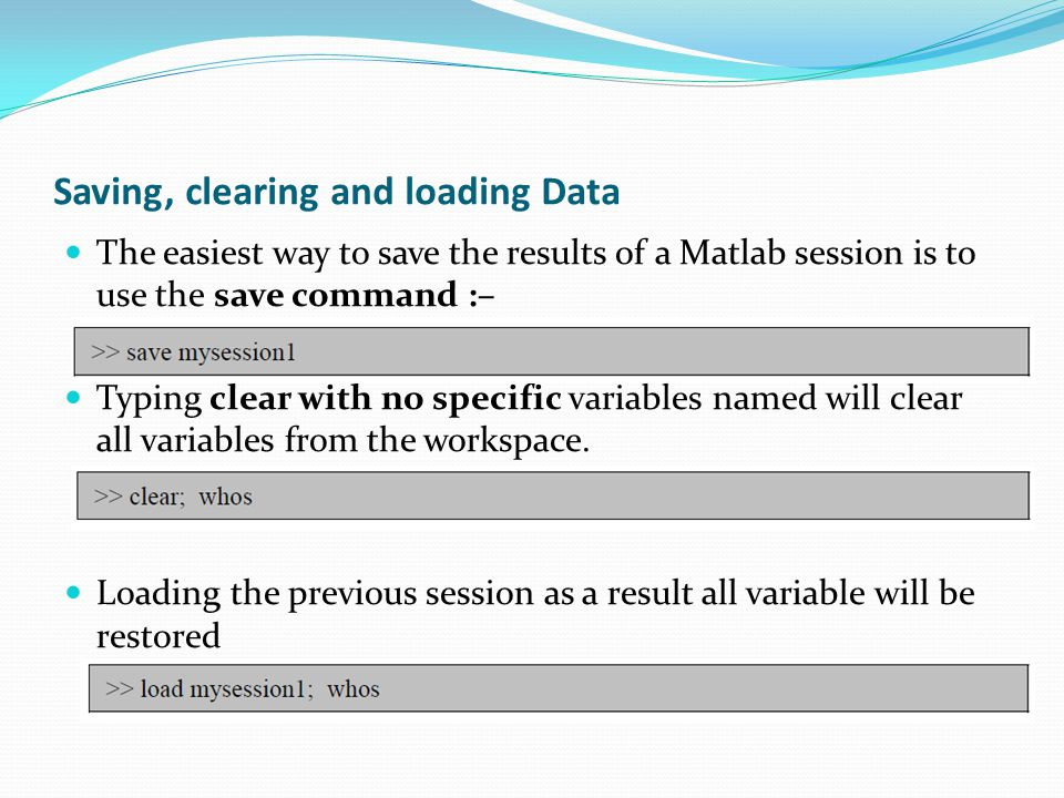 Saving, clearing and loading Data The easiest way to save the results of a Matlab session is to use the save command :– Typing clear with no specific variables named will clear all variables from the workspace.