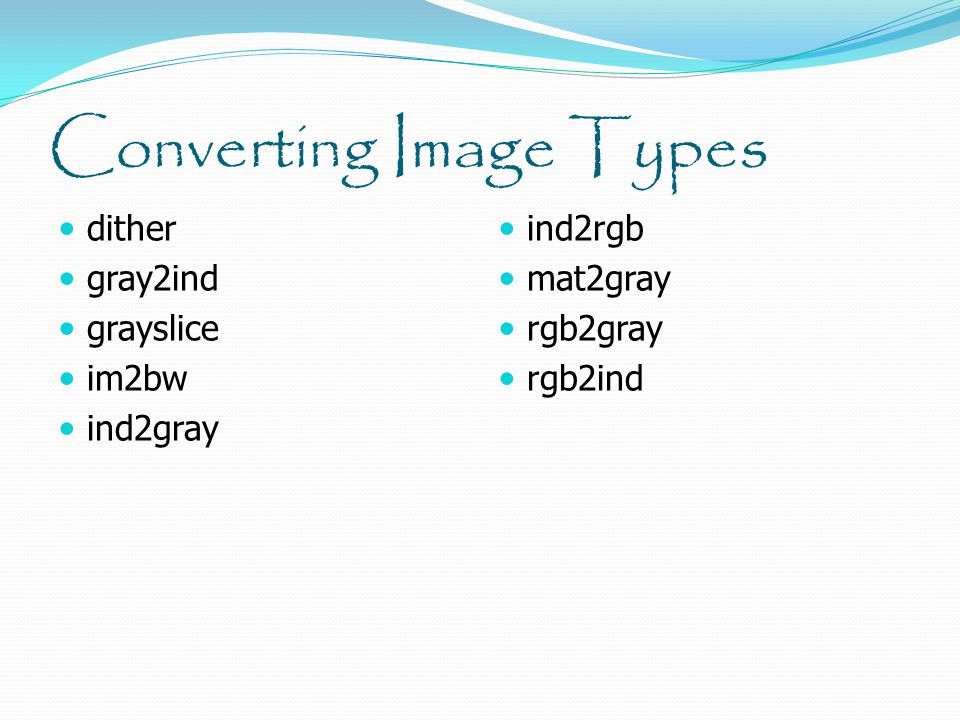 Converting Image Types dither gray2ind grayslice im2bw ind2gray ind2rgb mat2gray rgb2gray rgb2ind