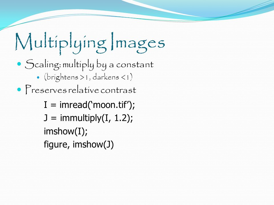 Multiplying Images Scaling: multiply by a constant (brightens >1, darkens <1) Preserves relative contrast I = imread('moon.tif'); J = immultiply(I, 1.2); imshow(I); figure, imshow(J)