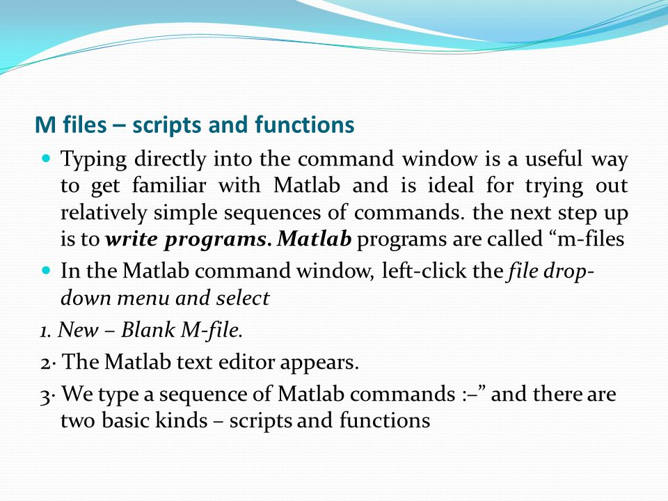 M files – scripts and functions Typing directly into the command window is a useful way to get familiar with Matlab and is ideal for trying out relatively simple sequences of commands.