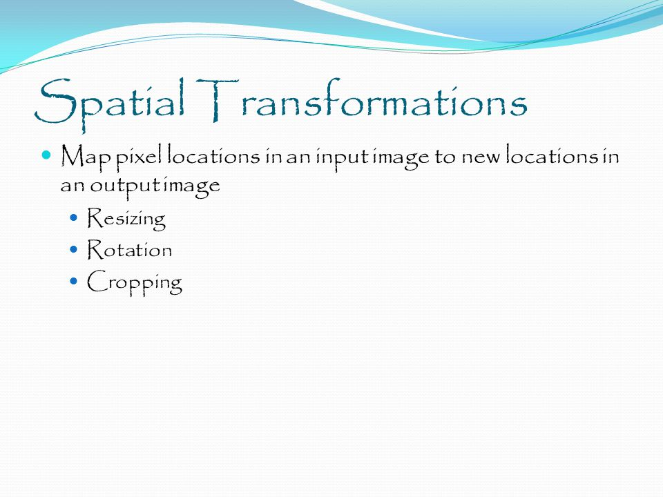 Spatial Transformations Map pixel locations in an input image to new locations in an output image Resizing Rotation Cropping
