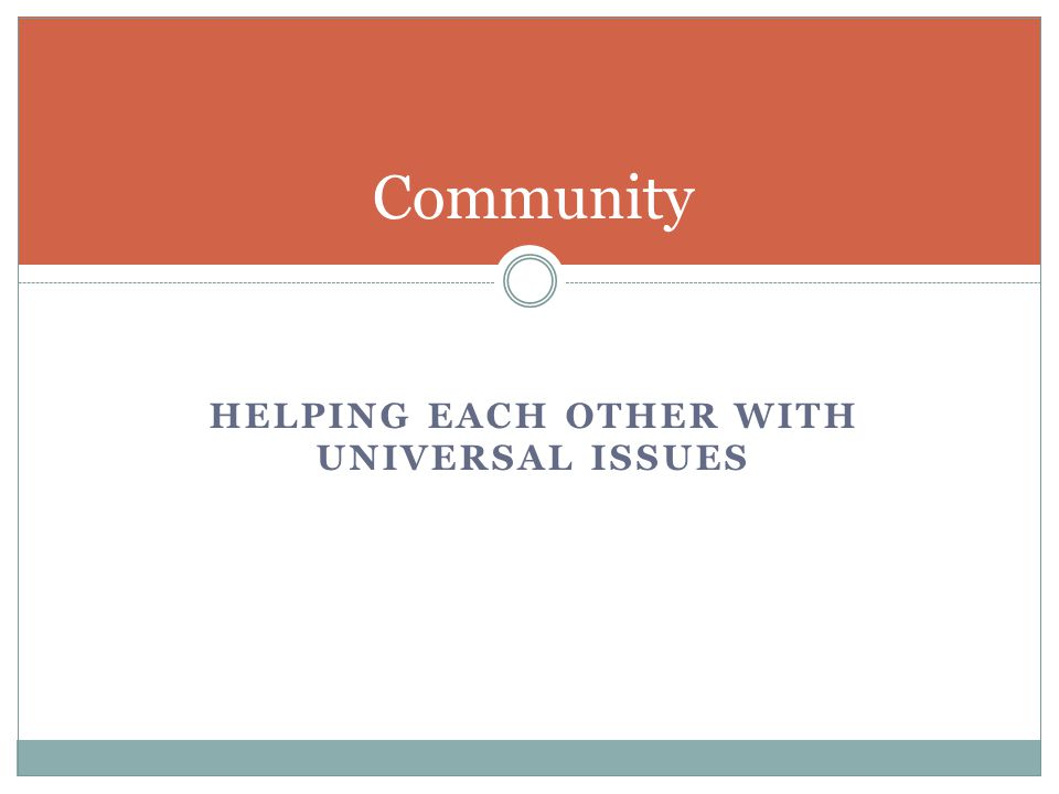 HELPING EACH OTHER WITH UNIVERSAL ISSUES Community