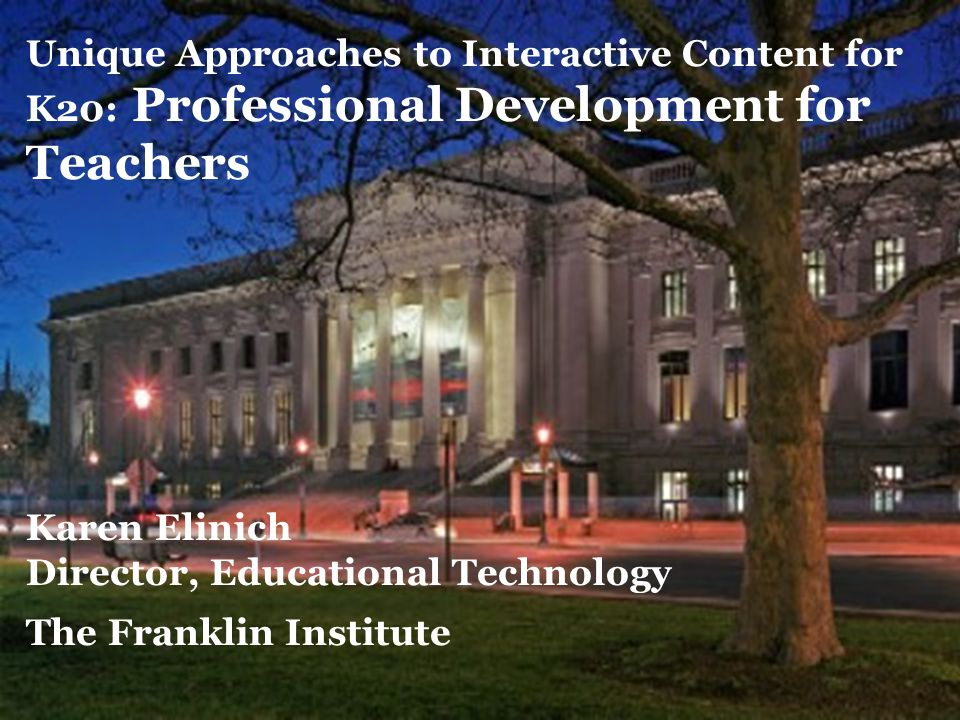 23 Unique Approaches to Interactive Content for K20: Professional Development for Teachers Karen Elinich Director, Educational Technology The Franklin Institute