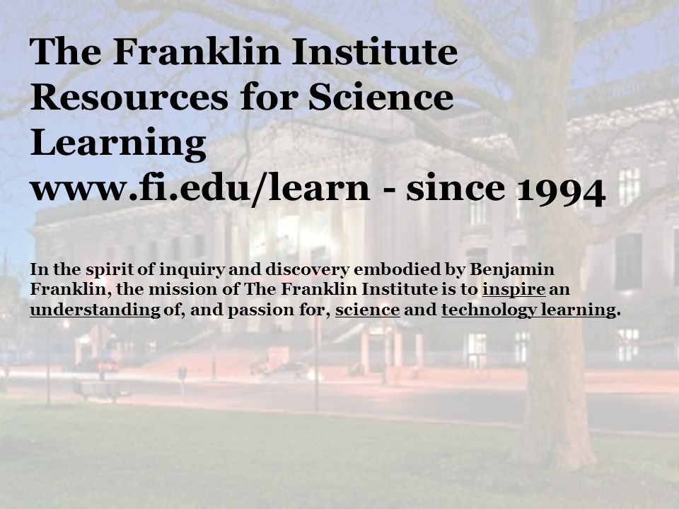26 The Franklin Institute Resources for Science Learning www.fi.edu/learn - since 1994 In the spirit of inquiry and discovery embodied by Benjamin Franklin, the mission of The Franklin Institute is to inspire an understanding of, and passion for, science and technology learning.