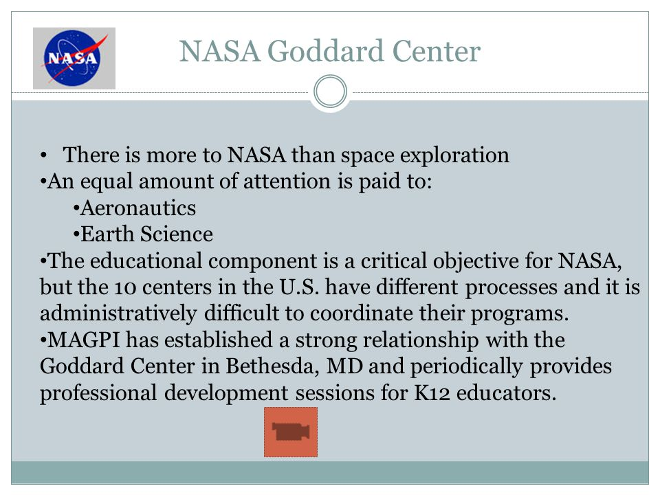 NASA Goddard Center There is more to NASA than space exploration An equal amount of attention is paid to: Aeronautics Earth Science The educational component is a critical objective for NASA, but the 10 centers in the U.S.