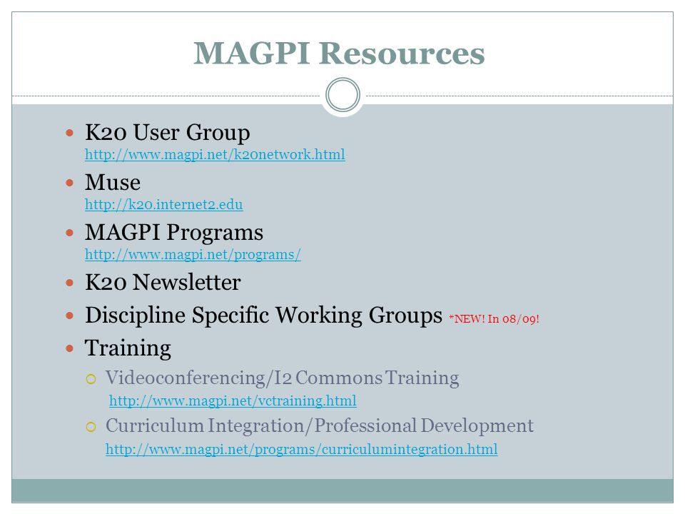 MAGPI Resources K20 User Group http://www.magpi.net/k20network.html http://www.magpi.net/k20network.html Muse http://k20.internet2.edu http://k20.internet2.edu MAGPI Programs http://www.magpi.net/programs/ http://www.magpi.net/programs/ K20 Newsletter Discipline Specific Working Groups *NEW.