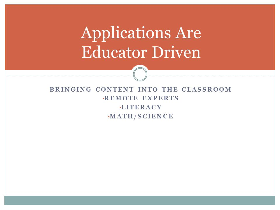 BRINGING CONTENT INTO THE CLASSROOM REMOTE EXPERTS LITERACY MATH/SCIENCE Applications Are Educator Driven