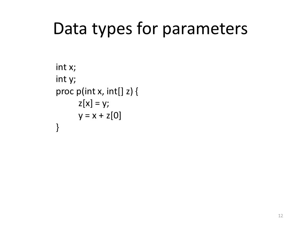Data types for parameters 12 int x; int y; proc p(int x, int[] z) { z[x] = y; y = x + z[0] }