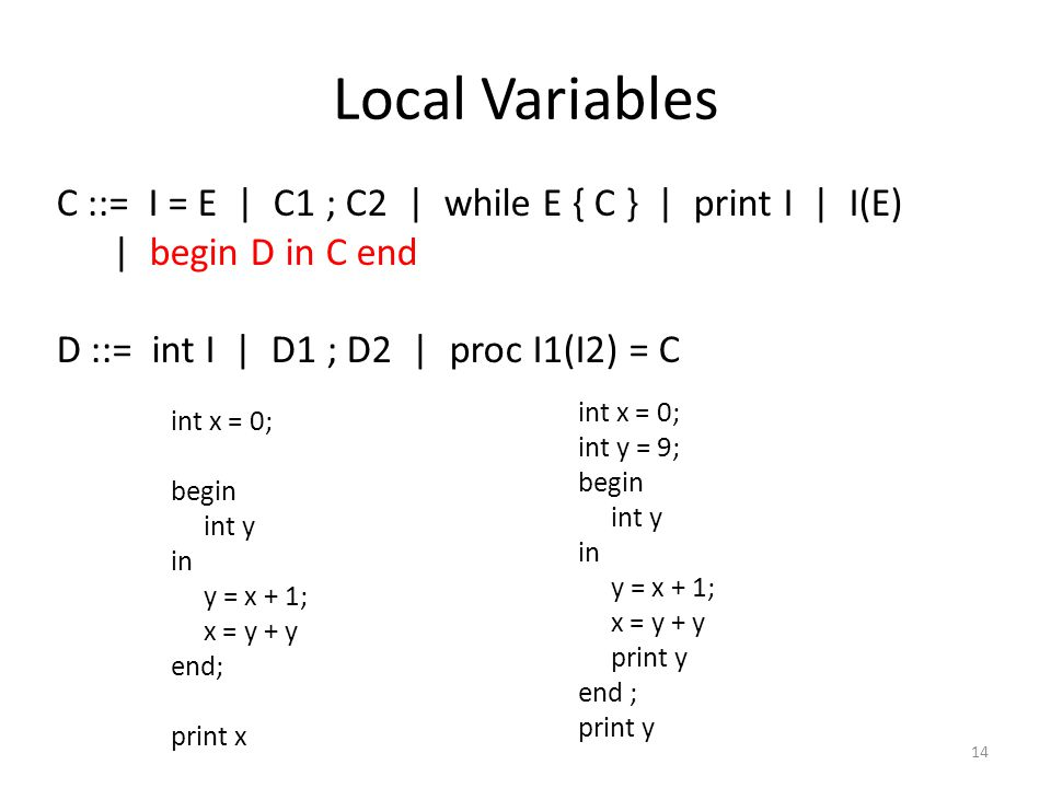 Local Variables 14 C ::= I = E | C1 ; C2 | while E { C } | print I | I(E) | begin D in C end D ::= int I | D1 ; D2 | proc I1(I2) = C int x = 0; begin int y in y = x + 1; x = y + y end; print x int x = 0; int y = 9; begin int y in y = x + 1; x = y + y print y end ; print y