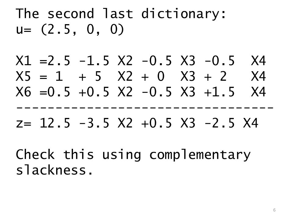 The second last dictionary: u= (2.5, 0, 0) X1 =2.5 -1.5 X2 -0.5 X3 -0.5 X4 X5 = 1 + 5 X2 + 0 X3 + 2 X4 X6 =0.5 +0.5 X2 -0.5 X3 +1.5 X4 --------------------------------- z= 12.5 -3.5 X2 +0.5 X3 -2.5 X4 Check this using complementary slackness.
