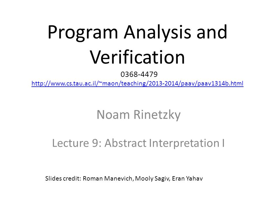 Program Analysis and Verification 0368-4479 http://www.cs.tau.ac.il/~maon/teaching/2013-2014/paav/paav1314b.html http://www.cs.tau.ac.il/~maon/teaching/2013-2014/paav/paav1314b.html Noam Rinetzky Lecture 9: Abstract Interpretation I Slides credit: Roman Manevich, Mooly Sagiv, Eran Yahav