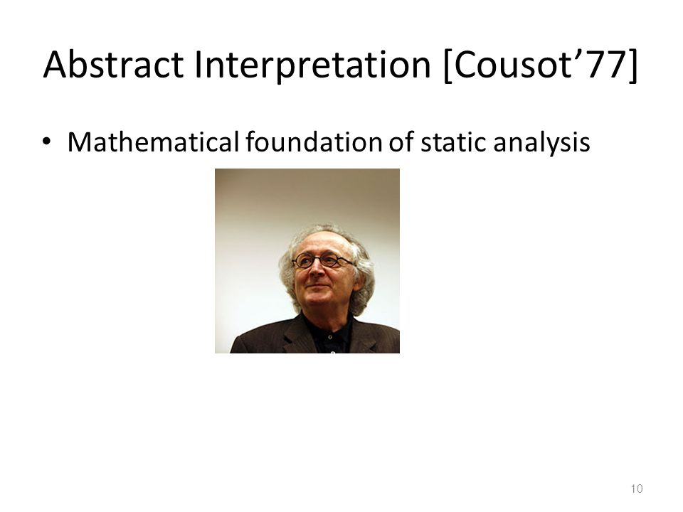 Abstract Interpretation [Cousot'77] Mathematical foundation of static analysis 10