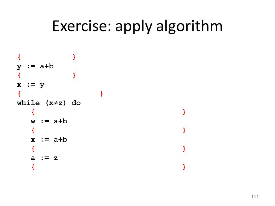 Exercise: apply algorithm 101 { } y := a+b { } x := y {} while (x  z) do {} w := a+b {} x := a+b {} a := z {}