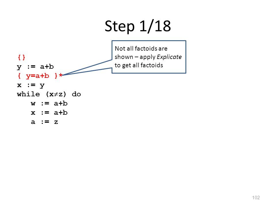 Step 1/18 102 {} y := a+b { y=a+b }* x := y while (x  z) do w := a+b x := a+b a := z Not all factoids are shown – apply Explicate to get all factoids