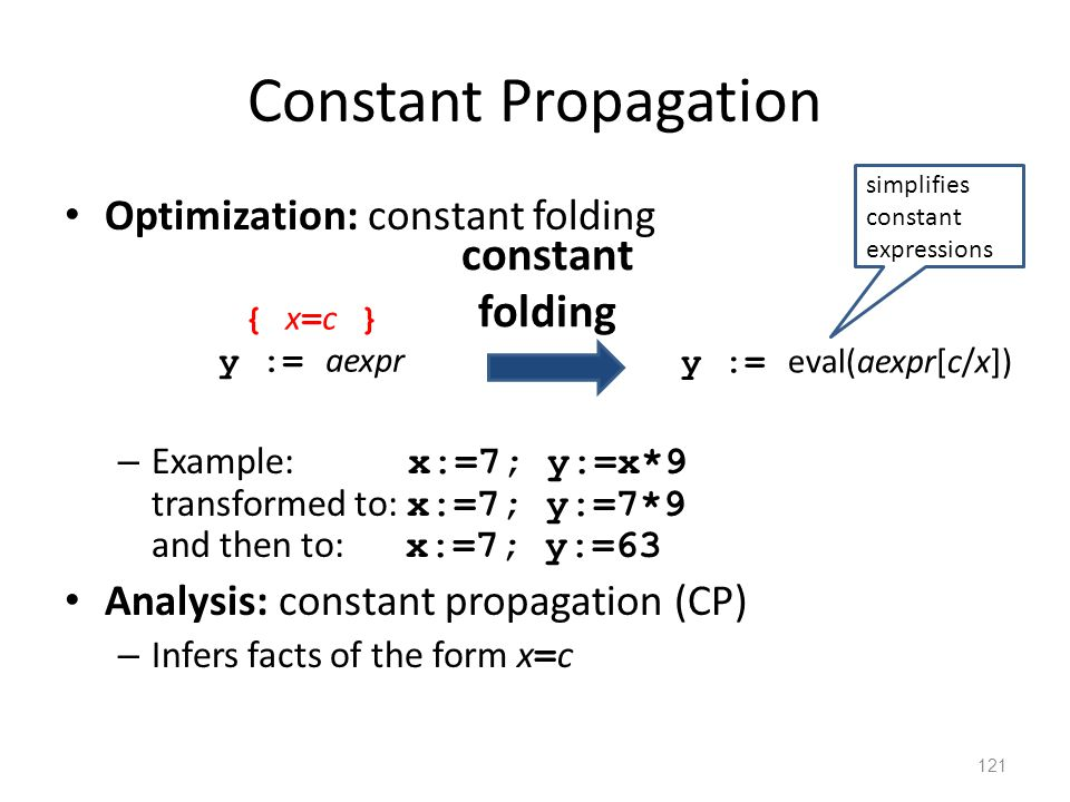 Constant Propagation Optimization: constant folding – Example: x:=7; y:=x*9 transformed to: x:=7; y:=7*9 and then to: x:=7; y:=63 Analysis: constant propagation (CP) – Infers facts of the form x = c 121 { x = c } y := aexpr y := eval(aexpr[c/x]) constant folding simplifies constant expressions