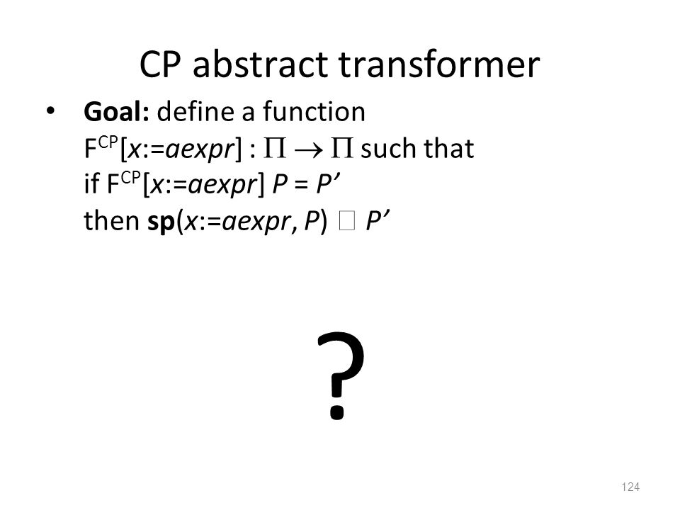 CP abstract transformer Goal: define a function F CP [x:=aexpr] :    such that if F CP [x:=aexpr] P = P' then sp(x:=aexpr, P)  P' 124