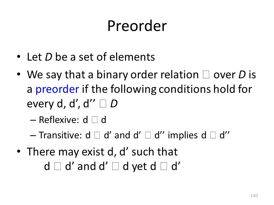 Preorder Let D be a set of elements We say that a binary order relation  over D is a preorder if the following conditions hold for every d, d', d''  D – Reflexive: d  d – Transitive: d  d' and d'  d'' implies d  d'' There may exist d, d' such that d  d' and d'  d yet d  d' 140