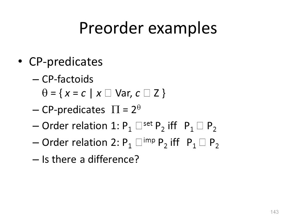 Preorder examples CP-predicates – CP-factoids  = { x = c | x  Var, c  Z } – CP-predicates  = 2  – Order relation 1: P 1  set P 2 iff P 1  P 2 – Order relation 2: P 1  imp P 2 iff P 1  P 2 – Is there a difference.