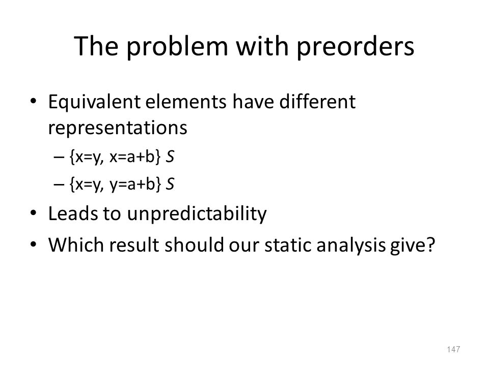 The problem with preorders Equivalent elements have different representations – {x=y, x=a+b} S – {x=y, y=a+b} S Leads to unpredictability Which result should our static analysis give.