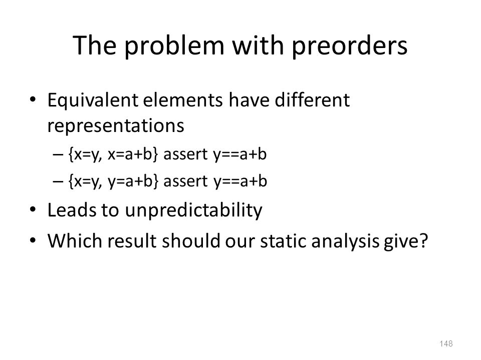 The problem with preorders Equivalent elements have different representations – {x=y, x=a+b} assert y==a+b – {x=y, y=a+b} assert y==a+b Leads to unpredictability Which result should our static analysis give.