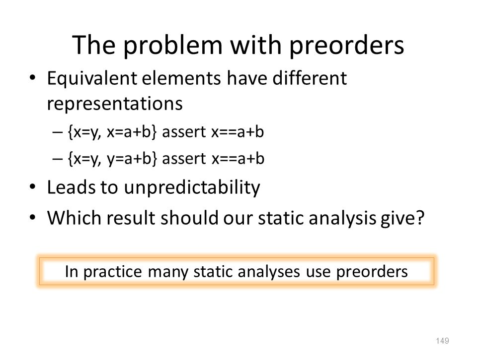 The problem with preorders Equivalent elements have different representations – {x=y, x=a+b} assert x==a+b – {x=y, y=a+b} assert x==a+b Leads to unpredictability Which result should our static analysis give.