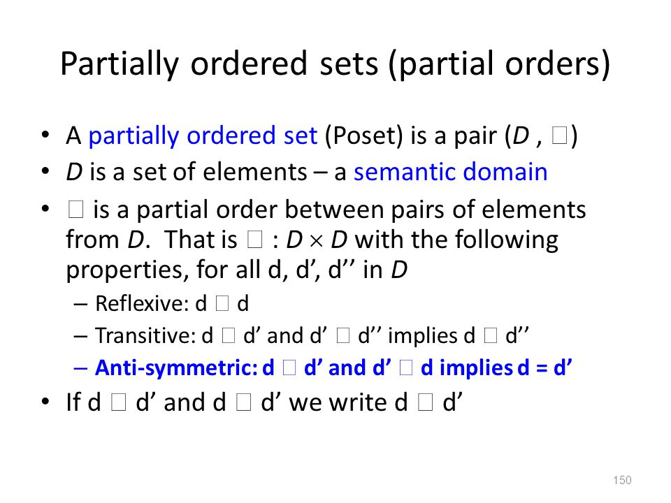 Partially ordered sets (partial orders) A partially ordered set (Poset) is a pair (D,  ) D is a set of elements – a semantic domain  is a partial order between pairs of elements from D.