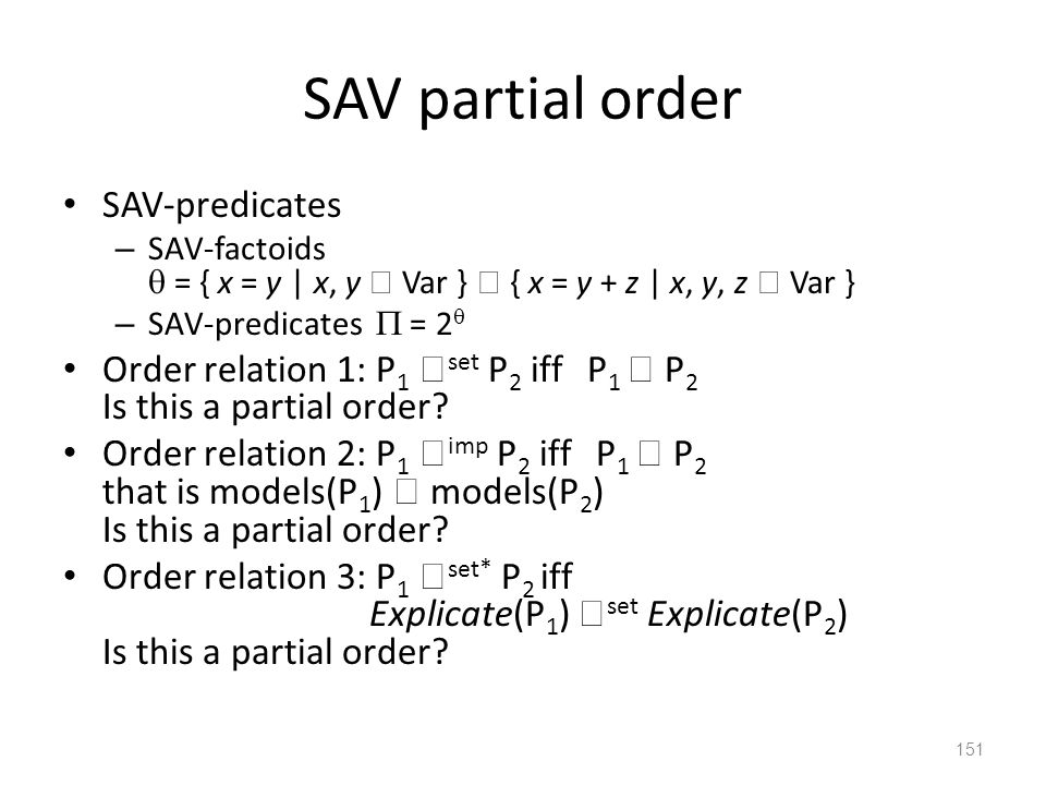 SAV partial order SAV-predicates – SAV-factoids  = { x = y | x, y  Var }  { x = y + z | x, y, z  Var } – SAV-predicates  = 2  Order relation 1: P 1  set P 2 iff P 1  P 2 Is this a partial order.