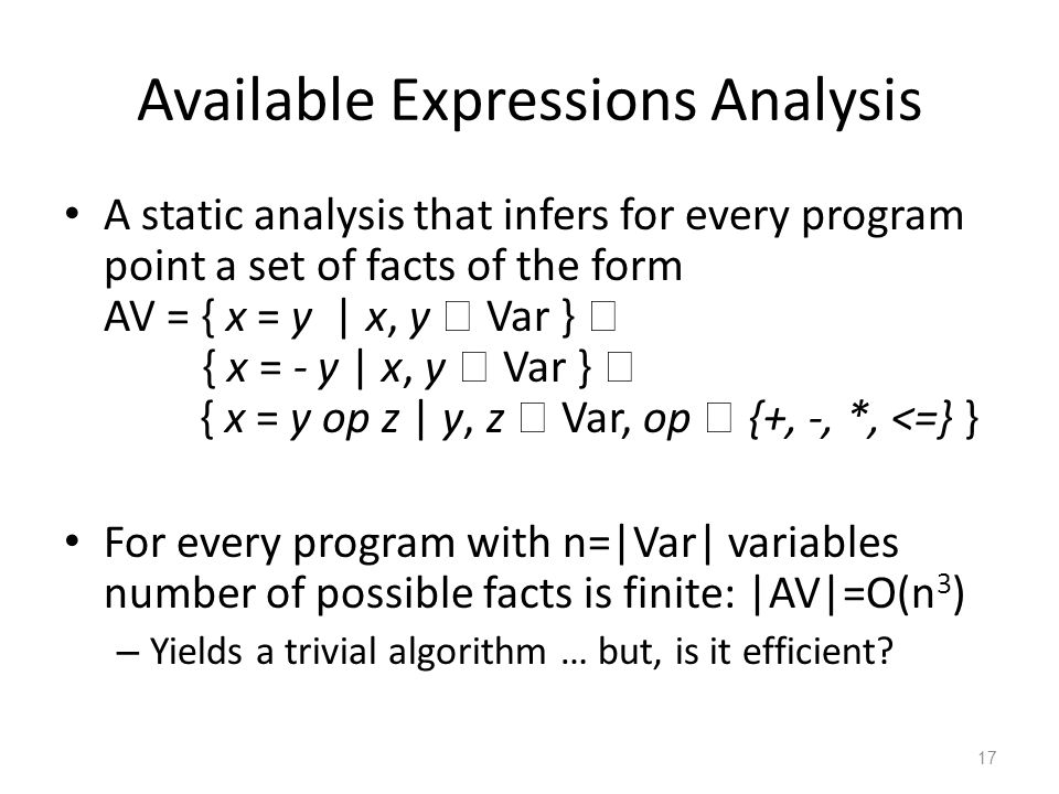 Available Expressions Analysis A static analysis that infers for every program point a set of facts of the form AV = { x = y | x, y  Var }  { x = - y | x, y  Var }  { x = y op z | y, z  Var, op  {+, -, *, <=} } For every program with n=|Var| variables number of possible facts is finite: |AV|=O(n 3 ) – Yields a trivial algorithm … but, is it efficient.