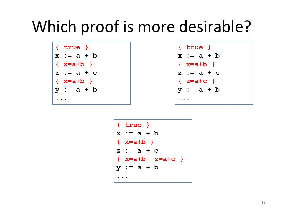 Which proof is more desirable. 18 { true } x := a + b { x=a+b } z := a + c { x=a+b } y := a + b...